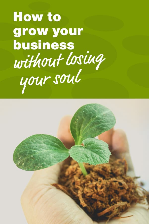 How to grow your business without losing your soul