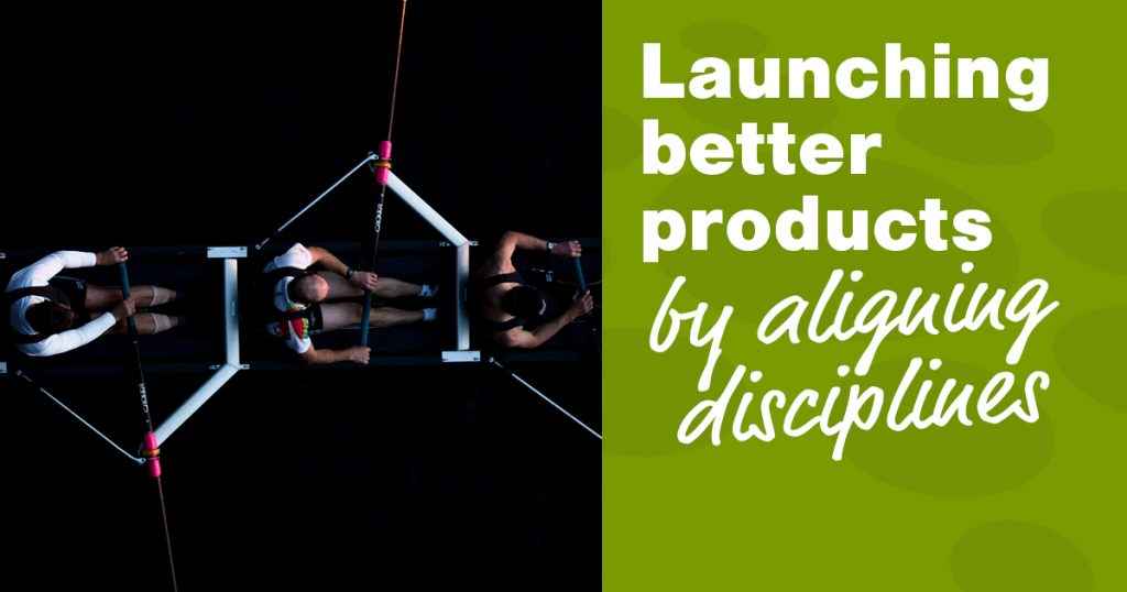 Launching better products by aligning disciplines